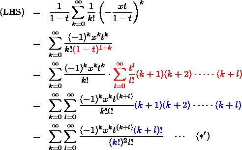 \begin{eqnarray*} ({\rm LHS})&=&\frac{1}{1-t}\sum_{k=0}^{\infty}\frac{1}{k!}\left(-\frac{xt}{1-t} \right)^k\\ &=&\sum_{k=0}^\infty \frac{(-1)^k x^k t^k}{k! \textcolor{red}{(1-t)^{1+k}}}\\ &=&\sum_{k=0}^\infty \frac{(-1)^k x^k t^k}{k!}\cdot \textcolor{red}{\sum_{l=0}^\infty \frac{t^l}{l!}(k+1)(k+2)\cdot\cdots\cdot(k+l)}\\ &=&\sum_{k=0}^\infty \sum_{l=0}^\infty \frac{(-1)^k x^k t^{(k+l)}}{k!l!}\textcolor{blue}{(k+1)(k+2)\cdot\cdots\cdot(k+l)}\\ &=&\sum_{k=0}^\infty \sum_{l=0}^\infty \frac{(-1)^k x^k t^{(k+l)} \textcolor{blue}{(k+l)!}}{(\textcolor{blue}{k!})^2 l!}\quad\cdots\quad(*') \end{eqnarray*}