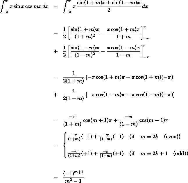 \begin{eqnarray*} \int_{-\pi}^{\pi} x\sin x \cos mx \, dx &=& \int_{-\pi}^{\pi} x\, \frac{\sin(1+m)x+\sin(1-m)x}{2} \, dx\\\\\\ &=&\frac{1}{2}\left[ \frac{\sin(1+m)x}{(1+m)^2}-\frac{x\cos(1+m)x}{1+m} \right]_{-\pi}^{\pi}\\\\ &+&\frac{1}{2}\left[ \frac{\sin(1-m)x}{(1-m)^2}-\frac{x\cos(1-m)x}{1-m} \right]_{-\pi}^{\pi}\\\\\\ &=& \frac{1}{2(1+m)}\left[-\pi\cos(1+m)\pi -\pi\cos(1+m)(-\pi) \right]\\\\ &+& \frac{1}{2(1-m)}\left[-\pi\cos(1-m)\pi -\pi\cos(1-m)(-\pi) \right]\\\\\\ &=& \frac{-\pi}{(1+m)}\cos(m+1)\pi+ \frac{-\pi}{(1-m)}\cos(m-1)\pi\\\\ &=& \begin{cases} \frac{-\pi}{(1+m)}(-1)+ \frac{-\pi}{(1-m)}(-1) \quad({\rm if} \quad m= 2k \quad({\rm even}))\\\\ \frac{-\pi}{(1+m)}(+1)+ \frac{-\pi}{(1-m)}(+1) \quad({\rm if} \quad m= 2k+1 \quad({\rm odd})) \end{cases}\\\\\\ &=& \frac{(-1)^{m+1}}{m^2-1} \end{eqnarray*}