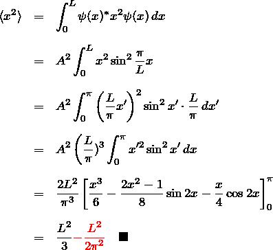 \begin{eqnarray*} \braket{x^2}&=&\int_0^{L}\psi(x)^{*} x^2\psi(x)\,dx\\\\ &=& A^2\int_0^{L} x^2\sin^2 \frac{\pi}{L}x\\\\ &=& A^2\int_0^{\pi}\left(\frac{L}{\pi}x'\right)^2 \sin^2 x' \cdot\frac{L}{\pi}\,dx'\\\\ &=& A^2 \left(\frac{L}{\pi})^3 \int_0^\pi x'^2 \sin^2 x' \, dx\\\\ &=&  \frac{2L^2}{\pi^3} \left[ \frac{x^3}{6}-\frac{2x^2-1}{8}\sin2x-\frac{x}{4}\cos2x \right]_0^{\pi} \\\\ &=& \frac{L^2}{3}\textcolor{red}{-\frac{L^2}{2\pi^2}}\quad\blacksquare \end{eqnarray*}