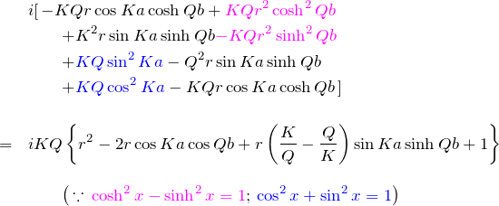 \begin{eqnarray*} &&i[\,-KQr\cos Ka \cosh Qb + \textcolor{magenta}{KQr^2\cosh^2 Qb}\\ &&\quad\quad+K^2 r \sin  Ka \sinh Qb \textcolor{magenta}{- KQr^2 \sinh^2 Qb}\\&&\quad\quad+\textcolor{blue}{KQ\sin ^2 Ka} - Q^2 r \sin  Ka \sinh Qb\\&&\quad\quad+\textcolor{blue}{KQ\cos^2 Ka} - KQr\cos Ka \cosh Qb\,]\\\\ &=& iKQ\left\{r^2 -2r\cos Ka \cos Qb +r\left(\frac{K}{Q}-\frac{Q}{K}\right)\sin  Ka \sinh Qb +1\right\}\\\\ &&\quad\quad\bigl(\,\because\, \textcolor{magenta}{\cosh^2 x - \sinh^2 x =1};\, \textcolor{blue}{\cos^2 x + \sin ^2 x=1}\bigr) \end{eqnarray*}