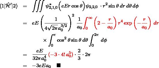 \begin{eqnarray*} \braket{1|\hat{\mathcal H}'|2}&=&\iiint \psi_{2,1,0}^* \Bigl( eEr\cos \theta\Bigr) \psi_{2,2,0} \,\cdot r^2\sin \theta\,dr\,d\theta\,d\phi \ &=& eE\left(\frac{1}{4\sqrt{2\pi}a_0^{3/2}}\right)^2\,\frac{1}{a_0} \textcolor{red}{\int_0^\infty \left(2-\frac{r}{a_0}\right)r^4\exp\left(-\frac{r}{a_0}\right)\,dr}\ &&\quad\quad\times\int_0^\pi \cos^2\theta \sin \theta \, d\theta \int_0^{2\pi}\,d\phi\ &=&\frac{eE}{32\pi a_0^4}\,\textcolor{red}{(-3\cdot 4!\, a_0^5)}\cdot\frac{2}{3}\cdot 2\pi\ &=&-3eE a_0\quad \blacksquare \end{eqnarray*}