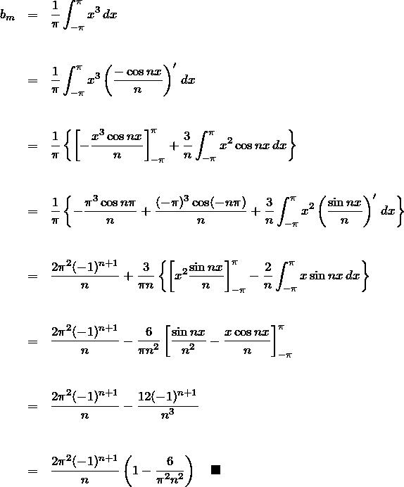 \begin{eqnarray*} b_m&=&\frac{1}{\pi}\int_{-\pi}^{\pi} x^3 \, dx\\\\\\ &=& \frac{1}{\pi}\int_{-\pi}^{\pi}x^3\left(\frac{-\cos nx}{n}\right)' \, dx\\\\\\ &=& \frac{1}{\pi}\left\{ \left[-\frac{x^3 \cos nx}{n}\right]_{-\pi}^{\pi} +\frac{3}{n}\int_{-\pi}^{\pi}x^2 \cos nx \,dx \right\}\\\\\\ &=& \frac{1}{\pi}\left\{ -\frac{\pi^3 \cos n\pi}{n}+\frac{(-\pi)^3 \cos (-n\pi)}{n} +\frac{3}{n}\int_{-\pi}^{\pi}x^2 \left(\frac{\sin nx}{n}\right)' \,dx \right\}\\\\\\ &=& \frac{2\pi^2(-1)^{n+1}}{n}+\frac{3}{\pi n}\left\{ \left[x^2\frac{\sin nx}{n}\right]_{-\pi}^{\pi} -\frac{2}{n} \int_{-\pi}^{\pi}x \sin nx \,dx \right\}\\\\\\ &=&\frac{2\pi^2(-1)^{n+1}}{n} -\frac{6}{\pi n^2}\left[ \frac{\sin nx}{n^2}-\frac{x\cos nx}{n} \right]_{-\pi}^{\pi}\\\\\\ &=& \frac{2\pi^2(-1)^{n+1}}{n}-\frac{12(-1)^{n+1}}{n^3}\\\\\\ &=& \frac{2\pi^2(-1)^{n+1}}{n}\left( 1-\frac{6}{\pi^2 n^2} \right)\quad\blacksquare \end{eqnarray*}