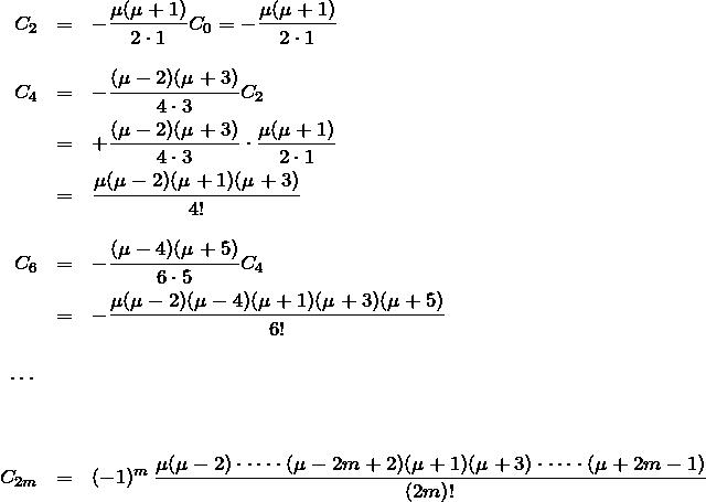 \begin{eqnarray*} C_2&=&-\frac{\mu(\mu+1)}{2\cdot 1}C_0=-\frac{\mu(\mu+1)}{2\cdot 1}\\\\ C_4&=&-\frac{(\mu-2)(\mu+3)}{4\cdot 3}C_2\\ &=&+\frac{(\mu-2)(\mu+3)}{4\cdot 3}\cdot\frac{\mu(\mu+1)}{2\cdot 1}\\ &=&\frac{\mu(\mu-2)(\mu+1)(\mu+3)}{4!}\\\\ C_6&=&-\frac{(\mu-4)(\mu+5)}{6\cdot5}C_4\\ &=&-\frac{\mu(\mu-2)(\mu-4)(\mu+1)(\mu+3)(\mu+5)}{6!}\\\\ \cdots\\\\\\ C_{2m}&=&(-1)^m\,\frac{\mu(\mu-2)\cdot\cdots\cdot(\mu-2m+2) (\mu+1)(\mu+3)\cdot\cdots\cdot(\mu+2m-1)}{(2m)!} \end{eqnarray*}