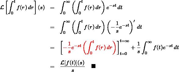 \begin{eqnarray*} {\mathcal L}\left[\int_0^{t} f(r)\, dr\right](s)&=& \int_0^{\infty}\left(\int_0^{t} f(r)\, dr \right)e^{-st}\,dt \\ \\ &=& \int_0^{\infty}\left(\int_0^{t} f(r)\, dr \right) \left(-\frac{1}{s}e^{-st}\right)' \, dt \\ \\ &=& \left[\textcolor{red}{ -\frac{1}{s}e^{-st} \left(\int_0^{t} f(r)\, dr \right)}\right]_{t=0}^{t=\infty} +\frac{1}{s}\int_0^{\infty} f(t)e^{-st}\,dt\\ \\ &=& \frac{{\mathcal L}[f(t)](s)}{s} \quad \blacksquare \end{eqnarray*}