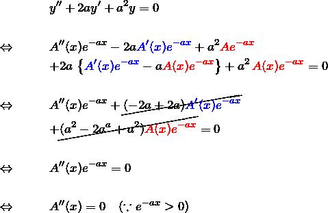 \begin{eqnarray*} &&y''+2ay'+a^2 y= 0\\\\  \Leftrightarrow \quad&&  A''(x)e^{-ax}-2a\textcolor{blue}{A'(x)e^{-ax}}+a^2\textcolor{red}{Ae^{-ax}}\\  &&+2a\,\left\{\textcolor{blue}{A'(x)e^{-ax}} -a\textcolor{red}{A(x)e^{-ax}}\right\}  +a^2 \,\textcolor{red}{A(x)e^{-ax}}=0\\\\  \Leftrightarrow \quad&&  A''(x)e^{-ax}+\cancel{(-2a+2a)\textcolor{blue}{A'(x)e^{-ax}}}\\  &&+\cancel{(a^2-2a^a+a^2)\textcolor{red}{A(x)e^{-ax}}}=0\\\\  \Leftrightarrow \quad&&  A''(x)e^{-ax}=0\\\\  \Leftrightarrow \quad&&  A''(x)=0\quad(\because e^{-ax}>0)  \end{eqnarray*}