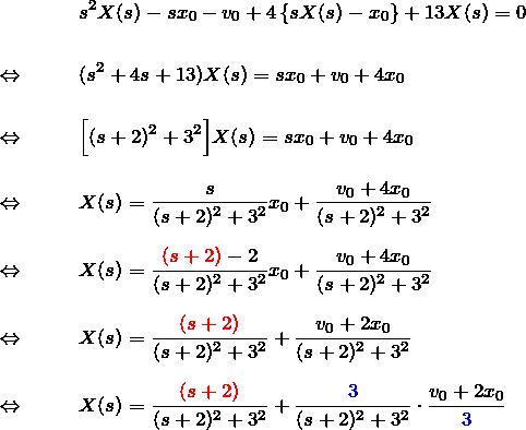 \begin{eqnarray*} &&s^2X(s)-sx_0-v_0+4\left\{sX(s)-x_0\right\}+13X(s)=0\\\\ \Leftrightarrow\quad&& (s^2+4s+13)X(s)=sx_0+v_0+4x_0\\\\ \Leftrightarrow\quad&& \Bigl[(s+2)^2+3^2\Bigr]X(s)=sx_0+v_0+4x_0\\\\ \Leftrightarrow\quad&& X(s)=\frac{s}{(s+2)^2+3^2}x_0+\frac{v_0+4x_0}{(s+2)^2+3^2}\\\\ \Leftrightarrow\quad&& X(s)=\frac{\textcolor{red}{(s+2)}-2}{(s+2)^2+3^2}x_0 +\frac{v_0+4x_0}{(s+2)^2+3^2}\\\\ \Leftrightarrow\quad&& X(s)=\frac{\textcolor{red}{(s+2)}}{(s+2)^2+3^2} +\frac{v_0+2x_0}{(s+2)^2+3^2}\\\\ \Leftrightarrow\quad&& X(s)=\frac{\textcolor{red}{(s+2)}}{(s+2)^2+3^2} +\frac{\textcolor{blue}{3}}{(s+2)^2+3^2}\cdot \frac{v_0+2x_0}{\textcolor{blue}{3}} \end{eqnarray*}