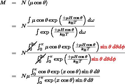 \begin{eqnarray*} M&=&N\braket{\mu \cos\theta} \\ \\ &=&N \frac{\int \mu\cos\theta \exp{\left(\frac{+\mu H \cos\theta}{k_{\rm B}T}\right)}\,d\omega} {\int \exp{\left(\frac{+\mu H \cos\theta}{k_{\rm B}T}\right)} \,d\omega}\\\\ &=&N \frac{\cancel{\int_{0}^{2\pi}} \int_{0}^{\pi} \mu\cos\theta \exp{\left(\frac{+\mu H \cos\theta}{k_{\rm B}T}\right)}\,\textcolor{red}{\sin\theta\,d\theta d\phi}} {\cancel{\int_{0}^{2\pi}}\int_{0}^{\pi} \exp{\left(\frac{+\mu H \cos\theta}{k_{\rm B}T}\right)} \textcolor{red}{\sin\theta\,d\theta d\phi}}\\\\ &=& N\mu\frac{\int_0^{\pi} \cos\theta \exp{(x\cos\theta)}\sin\theta \, d\theta}{\int_0^{\pi} \exp{(x\cos\theta)}\sin\theta \, d\theta} \end{eqnarray*}