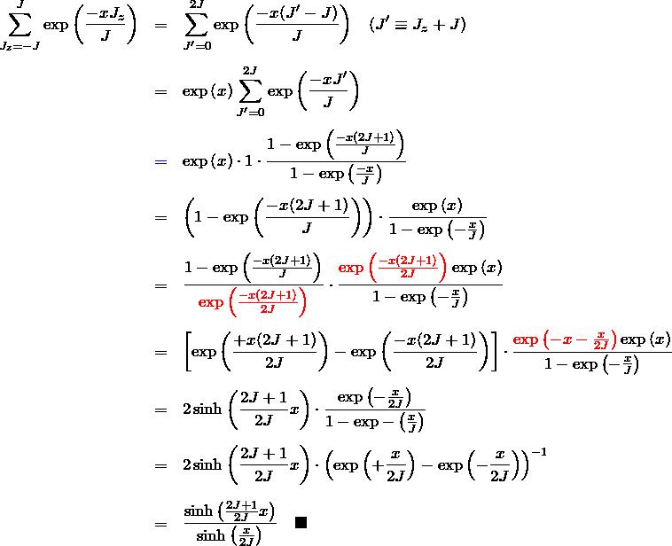 \begin{eqnarray*} \sum_{J_z=-J}^{J} \exp{\left(\frac{-x J_z}{J}\right)} &=& \sum_{J'=0}^{2J}\exp{\left(\frac{-x (J'-J)}{J}\right)}\quad(J'\equiv J_z+J) \\\\ &=& \exp{\left( x \right)}\sum_{J'=0}^{2J}\exp{\left(\frac{-x J'}{J}\right)}\\\\ &\textcolor{blue}{=}& \exp{\left( x \right)}\cdot 1\cdot \frac{1-\exp{\left(\frac{-x (2J+1)}{J}\right)}}{1-\exp{\left(\frac{-x }{J}\right)}}\\\\ &=& \left(1-\exp{\left(\frac{-x (2J+1)}{J}\right)}\right)\cdot \frac{\exp{\left(x\right)}}{1-\exp{\left(-\frac{x}{J}\right)}}\\\\ &=& \frac{1-\exp{\left(\frac{-x (2J+1)}{J}\right)}}{\textcolor{red}{\exp{\left(\frac{-x (2J+1)}{2J}\right)}}} \cdot \frac{\textcolor{red}{\exp{\left(\frac{-x (2J+1)}{2J}\right)}}\exp{(x)}}{1-\exp{\left(-\frac{x}{J}\right)}}\\\\ &=& \left[\exp{\left(\frac{+x (2J+1)}{2J}\right)}-\exp{\left(\frac{-x (2J+1)}{2J}\right)}\right]\cdot \frac{\textcolor{red}{\exp{\left(-x-\frac{x}{2J}\right)}}\exp{(x)}}{1-\exp{\left(-\frac{x}{J}\right)}}\\\\ &=& 2\sinh{\left(\frac{2J+1}{2J}x\right)}\cdot \frac{\exp{\left(-\frac{x}{2J}\right)}}{1-\exp{-\left(\frac{x}{J}\right)}}\\\\ &=& 2\sinh{\left(\frac{2J+1}{2J}x\right)}\cdot \left( \exp{\left(+\frac{x}{2J} \right)} -\exp{\left(-\frac{x}{2J} \right)}\right)^{-1}\\\\ &=& \frac{\sinh{\left(\frac{2J+1}{2J}x\right)}}{\sinh{\left(\frac{x}{2J}\right)}} \quad \blacksquare \end{eqnarray*}