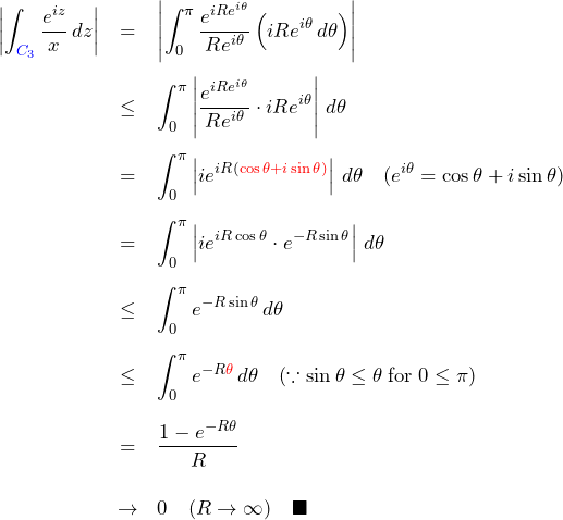 \begin{eqnarray*} \left|\int_{\textcolor{blue}{C_3}}\frac{e^{iz}}{x}\,dz\right| &=& \left|\int_{0}^{\pi}\frac{e^{iR e^{i\theta}}}{R e^{i\theta}} \left(iR e^{i\theta}\,d\theta \right)\right|\\ &\leq& \int_{0}^{\pi}\left|\frac{e^{iR e^{i\theta}}}{R e^{i\theta}} \cdot iR e^{i\theta}\right|\,d\theta \\ &=& \int_{0}^{\pi}\left|ie^{iR (\textcolor{red}{\cos\theta+i\sin\theta)}} \right|\,d\theta\quad(e^{i\theta}=\cos\theta+i\sin\theta)\\ &=& \int_{0}^{\pi}\left|ie^{iR\cos\theta}\cdot e^{-R\sin\theta}\right|\,d\theta\\ &\leq& \int_{0}^{\pi}e^{-R\sin\theta}\,d\theta\\ &\leq&\int_{0}^{\pi}e^{-R\textcolor{red}{\theta}}\,d\theta \quad(\because \sin\theta\leq\theta\; {\rm for}\; 0\leq\pi) \\ &=& \frac{1-e^{-R\theta}}{R}\\ &\to& 0 \quad(R\to\infty) \quad \blacksquare \end{eqnarray*}