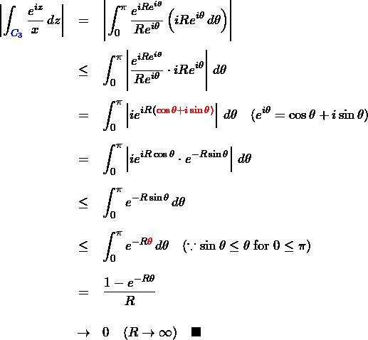 \begin{eqnarray*} \left|\int_{\textcolor{blue}{C_3}}\frac{e^{iz}}{x}\,dz\right| &=& \left|\int_{0}^{\pi}\frac{e^{iR e^{i\theta}}}{R e^{i\theta}} \left(iR e^{i\theta}\,d\theta \right)\right|\\\\ &\leq& \int_{0}^{\pi}\left|\frac{e^{iR e^{i\theta}}}{R e^{i\theta}} \cdot iR e^{i\theta}\right|\,d\theta \\\\ &=& \int_{0}^{\pi}\left|ie^{iR (\textcolor{red}{\cos\theta+i\sin\theta)}} \right|\,d\theta\quad(e^{i\theta}=\cos\theta+i\sin\theta)\\\\ &=& \int_{0}^{\pi}\left|ie^{iR\cos\theta}\cdot e^{-R\sin\theta}\right|\,d\theta\\\\ &\leq& \int_{0}^{\pi}e^{-R\sin\theta}\,d\theta\\\\ &\leq&\int_{0}^{\pi}e^{-R\textcolor{red}{\theta}}\,d\theta \quad(\because \sin\theta\leq\theta\; {\rm for}\; 0\leq\pi) \\\\ &=& \frac{1-e^{-R\theta}}{R}\\\\ &\to& 0 \quad(R\to\infty) \quad \blacksquare \end{eqnarray*}