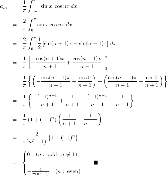 \begin{eqnarray*} a_m&=&\frac{1}{\pi}\int_{-\pi}^{\pi}|\sin x|\cos nx \, dx\\ &=&\frac{2}{\pi}\int_{0}^{\pi}\sin x \cos nx \,dx\\ &=&\frac{2}{\pi}\int_{0}^{\pi} \frac{1}{2}\left[ \sin (n+1)x -\sin(n-1)x \right]\, dx\\ &=& \frac{1}{\pi} \left[-\frac{\cos(n+1)x}{n+1}+\frac{\cos(n-1)x}{n-1}\right]_{0}^{\pi}\\ &=& \frac{1}{\pi}\left\{ \left(-\frac{\cos(n+1)\pi}{n+1}+\frac{\cos 0}{n+1}\right)+ \left(\frac{\cos(n-1)\pi}{n-1}-\frac{\cos 0}{n+1}\right) \right\}\\ &=& \frac{1}{\pi} \left\{-\frac{(-1)^{n+1}}{n+1}+\frac{1}{n+1} +\frac{(-1)^{n-1}}{n-1}-\frac{1}{n-1} \right\}\\ &=& \frac{1}{\pi} \left(1+(-1)^n\right) \left(\frac{1}{n+1}-\frac{1}{n-1}\right)\\ &=& \frac{-2}{\pi(n^2-1)}\left\{1+(-1)^n\right\}\\ &=& \begin{cases} 0\quad(n:\;{\rm odd},\;n\neq 1)\\ -\frac{4}{\pi(n^2-1)}\quad(n:\;{\rm even}) \end{cases}\quad\blacksquare \end{eqnarray*}