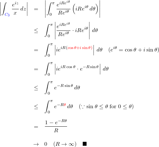 \begin{eqnarray*} \left|\int_{\textcolor{blue}{C_3}}\frac{e^{iz}}{x}\,dz\right| &=& \left|\int_{0}^{\pi}\frac{e^{iR e^{i\theta}}}{R e^{i\theta}} \left(iR e^{i\theta}\,d\theta \right)\right|\\ &\leq& \int_{0}^{\pi}\left|\frac{e^{iR e^{i\theta}}}{R e^{i\theta}} \cdot iR e^{i\theta}\right|\,d\theta \\ &=& \int_{0}^{\pi}\left|ie^{iR (\textcolor{red}{\cos\theta+i\sin\theta)}} \right|\,d\theta\quad(e^{i\theta}=\cos\theta+i\sin\theta)\\ &=& \int_{0}^{\pi}\left|ie^{iR\cos\theta}\cdot e^{-R\sin\theta}\right|\,d\theta\\ &\leq& \int_{0}^{\pi}e^{-R\sin\theta}\,d\theta\\ &\leq&\int_{0}^{\pi}e^{-R\textcolor{red}{\theta}}\,d\theta \quad(\because \sin\theta\leq\theta\; {\rm for}\; 0\leq\theta) \\ &=& \frac{1-e^{-R\theta}}{R}\\ &\to& 0 \quad(R\to\infty) \quad \blacksquare \end{eqnarray*}