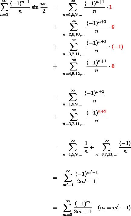 \begin{eqnarray*} \sum_{n=1}^\infty \frac{(-1)^{n+1}}{n}\sin \frac{n\pi}{2} &=&\sum_{n=1,5,9,...}^{\infty}\frac{(-1)^{n+1}}{n}\cdot\textcolor{red}{1}\\ &+&\sum_{n=2,6,10,...}^{\infty}\frac{(-1)^{n+1}}{n}\cdot\textcolor{red}{0}\\ &+&\sum_{n=3,7,11,...}^{\infty}\frac{(-1)^{n+1}}{n}\cdot\textcolor{red}{(-1)}\\ &+&\sum_{n=4,8,12,...}^{\infty}\frac{(-1)^{n+1}}{n}\cdot\textcolor{red}{0}\\\\\\ &=& \sum_{n=1,5,9,...}^{\infty}\frac{(-1)^{n+1}}{n}\\ &+& \sum_{n=3,7,11,...}^{\infty}\frac{(-1)^{\textcolor{red}{n+2}}}{n}\\\\\\ &=& \sum_{n=1,5,9,...}^{\infty}\frac{1}{n} +\sum_{n=3,7,11,...}^{\infty}\frac{(-1)}{n}\\\\\\ &=& \sum_{m'=1}^{\infty}\frac{(-1)^{m'-1}}{2m'-1}\\\\\\ &=& \sum_{m=0}^{\infty}\frac{(-1)^{m}}{2m+1}\quad(m=m'-1) \end{eqnarray*}