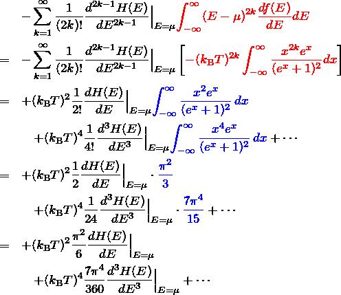 \begin{eqnarray*} && -\sum_{k=1}^{\infty} \frac{1}{(2k)!} \frac{d^{2k-1}H(E)}{dE^{2k-1}}\Big|_{E=\mu} \textcolor{red}{\int_{-\infty}^\infty (E-\mu)^{2k} \frac{df(E)}{dE} dE}\ &=& -\sum_{k=1}^{\infty} \frac{1}{(2k)!} \frac{d^{2k-1}H(E)}{dE^{2k-1}}\Big|_{E=\mu} \left[\textcolor{red}{ -(k_{\rm B}T)^{2k}\int_{-\infty}^\infty \frac{x^{2k}e^x}{(e^x+1)^2} dx }\right]\ &=& +(k_{\rm B}T)^2\frac{1}{2!}\frac{dH(E)}{dE}\Big|_{E=\mu} \textcolor{blue}{\int_{-\infty}^{\infty} \frac{x^2 e^x}{(e^x+1)^2}\,dx}\ &&\quad +(k_{\rm B}T)^4\frac{1}{4!}\frac{d^3H(E)}{dE^3}\Big|_{E=\mu} \textcolor{blue}{\int_{-\infty}^{\infty} \frac{x^4 e^x}{(e^x+1)^2}\,dx} +\cdots \ &=& +(k_{\rm B}T)^2\frac{1}{2}\frac{dH(E)}{dE}\Big|_{E=\mu} \cdot\textcolor{blue}{\frac{\pi^2}{3}}\ &&\quad +(k_{\rm B}T)^4\frac{1}{24}\frac{d^3H(E)}{dE^3}\Big|_{E=\mu} \cdot \textcolor{blue}{\frac{7\pi^4}{15}} +\cdots \ &=& +(k_{\rm B}T)^2\frac{\pi^2}{6}\frac{dH(E)}{dE}\Big|_{E=\mu}\ &&\quad +(k_{\rm B}T)^4\frac{7\pi^4}{360}\frac{d^3H(E)}{dE^3}\Big|_{E=\mu} +\cdots \ \end{eqnarray*}