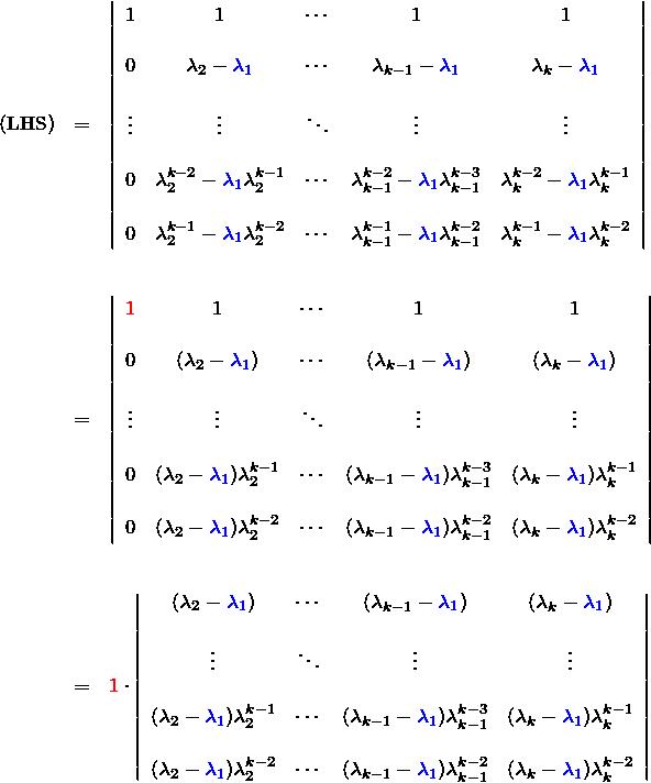 \begin{eqnarray*}({\rm LHS})&=&\left|\begin{array}{ccccc} 1 &1 &\cdots&1&1\\  0&\lambda_2 -\textcolor{blue}{\lambda_1}  &\cdots&\lambda_{k-1}-\textcolor{blue}{\lambda_1}  &\lambda_{k}-\textcolor{blue}{\lambda_1}\\  \vdots &\vdots& \ddots & \vdots &\vdots \\  0&\lambda_2^{k-2}-\textcolor{blue}{\lambda_1}\lambda_2^{k-1}  &\cdots&\lambda_{k-1}^{k-2}-\textcolor{blue}{\lambda_1}\lambda_{k-1}^{k-3}  &\lambda_{k}^{k-2}-\textcolor{blue}{\lambda_1}\lambda_k^{k-1}\\  0&\lambda_2^{k-1}-\textcolor{blue}{\lambda_1}\lambda_2^{k-2}  &\cdots&\lambda_{k-1}^{k-1}-\textcolor{blue}{\lambda_1}\lambda_{k-1}^{k-2}  &\lambda_{k}^{k-1}-\textcolor{blue}{\lambda_1}\lambda_{k}^{k-2}  \end{array}\right| \\\ &=&  \left|\begin{array}{ccccc} \textcolor{red}{1} &1 &\cdots&1&1\\  0&(\lambda_2 -\textcolor{blue}{\lambda_1})  &\cdots&(\lambda_{k-1}-\textcolor{blue}{\lambda_1})  &(\lambda_{k}-\textcolor{blue}{\lambda_1})\\  \vdots &\vdots& \ddots & \vdots &\vdots \\  0&(\lambda_2-\textcolor{blue}{\lambda_1})\lambda_2^{k-1}  &\cdots&(\lambda_{k-1}-\textcolor{blue}{\lambda_1})\lambda_{k-1}^{k-3}  &(\lambda_{k}-\textcolor{blue}{\lambda_1})\lambda_k^{k-1}\\  0&(\lambda_2-\textcolor{blue}{\lambda_1})\lambda_2^{k-2}  &\cdots&(\lambda_{k-1}-\textcolor{blue}{\lambda_1})\lambda_{k-1}^{k-2}  &(\lambda_{k}-\textcolor{blue}{\lambda_1})\lambda_{k}^{k-2}  \end{array}\right|\\\   &=&  \textcolor{red}{1}\cdot\left|\begin{array}{ccccc}  (\lambda_2 -\textcolor{blue}{\lambda_1})  &\cdots&(\lambda_{k-1}-\textcolor{blue}{\lambda_1})  &(\lambda_{k}-\textcolor{blue}{\lambda_1})\\  \vdots& \ddots & \vdots &\vdots \\  (\lambda_2-\textcolor{blue}{\lambda_1})\lambda_2^{k-1}  &\cdots&(\lambda_{k-1}-\textcolor{blue}{\lambda_1})\lambda_{k-1}^{k-3}  &(\lambda_{k}-\textcolor{blue}{\lambda_1})\lambda_k^{k-1}\\  (\lambda_2-\textcolor{blue}{\lambda_1})\lambda_2^{k-2}  &\cdots&(\lambda_{k-1}-\textcolor{blue}{\lambda_1})\lambda_{k-1}^{k-2}  &(\lambda_{k}-\textcolor{blue}{\lambda_1})\lambda_{k}^{k-2}  \end{array}