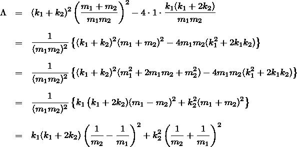 \begin{eqnarray*} \Lambda&=&(k_1+k_2)^2\left(\frac{m_1+m_2}{m_1 m_2}\right)^2 - 4\cdot 1 \cdot\frac{k_1(k_1+2k_2)}{m_1 m_2} \\ \\ &=& \frac{1}{(m_1 m_2)^2}\left\{ (k_1 + k_2)^2(m_1+m_2)^2 - 4 m_1 m_2 (k_1^2 + 2 k_1 k_2) \right\}\\ \\ &=& \frac{1}{(m_1 m_2)^2}\left\{ (k_1 + k_2)^2(m_1^2+2m_1 m_2 +m_2^2) - 4 m_1 m_2 (k_1^2 + 2 k_1 k_2) \right\}\\ \\ &=& \frac{1}{(m_1 m_2)^2}\left\{ k_1 \left(k_1 +2k_2) (m_1 - m_2)^2  +k_2^2 (m_1 + m_2)^2 \right\} \\ \\ &=& k_1 (k_1 +2k_2) \left(\frac{1}{m_2} - \frac{1}{m_1}\right)^2  +k_2^2 \left(\frac{1}{m_2} + \frac{1}{m_1}\right)^2 \end{eqnarray*}