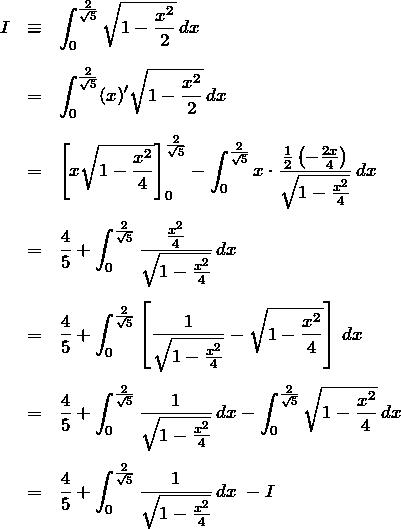 \begin{eqnarray*} I&\equiv&\int_{0}^{\frac{2}{\sqrt{5}}} \sqrt{1-\frac{x^2}{2}}\, dx\\ \\ &=&\int_{0}^{\frac{2}{\sqrt{5}}} (x)' \sqrt{1-\frac{x^2}{2}}\, dx \\ \\ &=& \left[ x\sqrt{1-\frac{x^2}{4}}\right]_{0}^{\frac{2}{\sqrt{5}} } -\int_{0}^{\frac{2}{\sqrt{5}}} x\cdot \frac{\frac{1}{2}\left(-\frac{2x}{4}\right)}{\sqrt{1-\frac{x^2}{4}}} \,dx \\ \\ &=& \frac{4}{5}+\int_{0}^{\frac{2}{\sqrt{5}}} \frac{\frac{x^2}{4}}{\sqrt{1-\frac{x^2}{4}}}\,dx \\ \\ &=&\frac{4}{5}+\int_{0}^{\frac{2}{\sqrt{5}}} \left[ \frac{1}{\sqrt{1-\frac{x^2}{4}}} - \sqrt{1-\frac{x^2}{4}} \right]\,dx\\ \\  &=& \frac{4}{5}+\int_{0}^{\frac{2}{\sqrt{5}}} \frac{1}{\sqrt{1-\frac{x^2}{4}}}\,dx -  \int_{0}^{\frac{2}{\sqrt{5}}} \sqrt{1-\frac{x^2}{4}} \,dx\\ \\  &=& \frac{4}{5}+ \int_{0}^{\frac{2}{\sqrt{5}}} \frac{1}{\sqrt{1-\frac{x^2}{4}}} \,dx \;-I \end{eqnarray*}