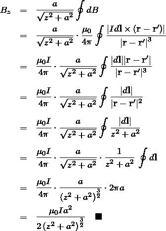 \begin{eqnarray*} B_z&=&\frac{a}{\sqrt{z^2+a^2}} \oint dB \\ &=& \frac{a}{\sqrt{z^2+a^2}}\cdot \frac{\mu_0}{4\pi}\oint  \frac{\left  Id{\bf l}\times ({\bf r-r'})\right }{\left  {\bf r - r'}\right ^3} \\ \\ &=& \frac{\mu_0 I}{4\pi}\cdot\frac{a}{\sqrt{z^2+a^2}}\oint  \frac{ d{\bf l}  {\bf r-r'} }{ {\bf r-r'} ^3} \\ \\ &=& \frac{\mu_0 I}{4\pi}\cdot\frac{a}{\sqrt{z^2+a^2}}\oint  \frac{ d{\bf l} }{ {\bf r-r'} ^2} \\ \\ &=& \frac{\mu_0 I}{4\pi}\cdot\frac{a}{\sqrt{z^2+a^2}}\oint  \frac{ d{\bf l} }{z^2+a^2}  \\ \\ &=& \frac{\mu_0 I}{4\pi}\cdot\frac{a}{\sqrt{z^2+a^2}}\cdot\frac{1}{z^2+a^2}\,\oint d{\bf l} \\ \\ &=& \frac{\mu_0 I}{4\pi}\cdot\frac{a}{\left(z^2+a^2\right)^{\frac{3}{2}}} \cdot 2\pi a\\ &=& \frac{\mu_0 I a^2}{2\left(z^2+a^2 \right)^\frac{3}{2}} \quad \blacksquare \end{eqnarray*}