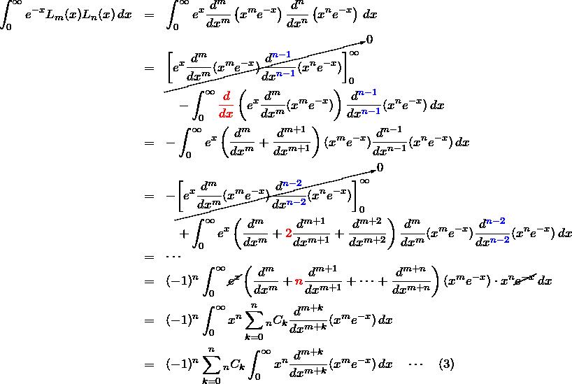\begin{eqnarray*} \int_0^\infty e^{-x}L_m(x)L_n(x)\, dx &=& \int_0^\infty e^x \frac{d^m}{dx^m}\left(x^m e^{-x}\right) \frac{d^n}{dx^n}\left(x^ne^{-x}\right)\,dx\\ &=& \cancelto{0}{\left[ e^x \frac{d^m}{dx^m}(x^me^{-x})\frac{d^{\textcolor{blue}{n-1}}}{dx^{\textcolor{blue}{n-1}}}(x^ne^{-x}) \right]_0^\infty}\\ &&\quad-\int_0^\infty \textcolor{red}{\frac{d}{dx}}\left( e^x\frac{d^m}{dx^m}(x^me^{-x}) \right) \frac{d^{\textcolor{blue}{n-1}}}{dx^{\textcolor{blue}{n-1}}}(x^ne^{-x})\,dx\\ &=& -\int_0^\infty e^x\left( \frac{d^m}{dx^m}+\frac{d^{m+1}}{dx^{m+1}} \right)(x^me^{-x})\frac{d^{n-1}}{dx^{n-1}}(x^ne^{-x})\,dx\\ &=&-\cancelto{0}{\left[ e^x \frac{d^m}{dx^m}(x^me^{-x})\frac{d^{\textcolor{blue}{n-2}}}{dx^{\textcolor{blue}{n-2}}}(x^ne^{-x}) \right]_0^\infty}\\ &&\quad+\int_0^\infty e^x\left( \frac{d^m}{dx^m}+\textcolor{red}{2}\frac{d^{m+1}}{dx^{m+1}}+\frac{d^{m+2}}{dx^{m+2}} \right)\frac{d^m}{dx^m}(x^me^{-x}) \frac{d^{\textcolor{blue}{n-2}}}{dx^{\textcolor{blue}{n-2}}}(x^ne^{-x})\,dx\\ &=&\cdots\\ &=& (-1)^n\int_0^\infty \cancel{e^x}\left( \frac{d^m}{dx^m}+\textcolor{red}{n}\frac{d^{m+1}}{dx^{m+1}}+\cdots+\frac{d^{m+n}}{dx^{m+n}} \right)(x^me^{-x})\cdot x^n \cancel{e^{-x}}\,dx\\ &=&(-1)^n\int_0^\infty x^n\sum_{k=0}^n {}_nC_k \frac{d^{m+k}}{dx^{m+k}}(x^me^{-x}) \,dx\\ &=&(-1)^n \sum_{k=0}^n {}_nC_k \int_0^\infty x^n\frac{d^{m+k}}{dx^{m+k}}(x^me^{-x}) \,dx \quad\cdots\quad(3) \end{eqnarray*}