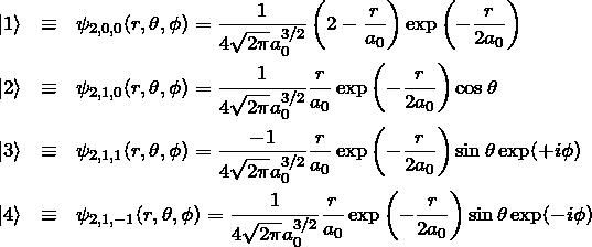 \begin{eqnarray*} \ket{1}&\equiv& \psi_{2,0,0}(r,\theta,\phi)= \frac{1}{4\sqrt{2\pi}a_0^{3/2}}\left(2-\frac{r}{a_0}\right)\exp\left(-\frac{r}{2a_0}\right)\\ \ket{2}&\equiv& \psi_{2,1,0}(r,\theta,\phi)= \frac{1}{4\sqrt{2\pi}a_0^{3/2}}\frac{r}{a_0}\exp\left(-\frac{r}{2a_0}\right)\cos\theta\\ \ket{3}&\equiv& \psi_{2,1,1}(r,\theta,\phi)= \frac{-1}{4\sqrt{2\pi}a_0^{3/2}}\frac{r}{a_0}\exp\left(-\frac{r}{2a_0}\right)\sin \theta \exp(+i\phi)\\ \ket{4}&\equiv& \psi_{2,1,-1}(r,\theta,\phi)= \frac{1}{4\sqrt{2\pi}a_0^{3/2}}\frac{r}{a_0}\exp\left(-\frac{r}{2a_0}\right)\sin \theta \exp(-i\phi) \end{eqnarray*}
