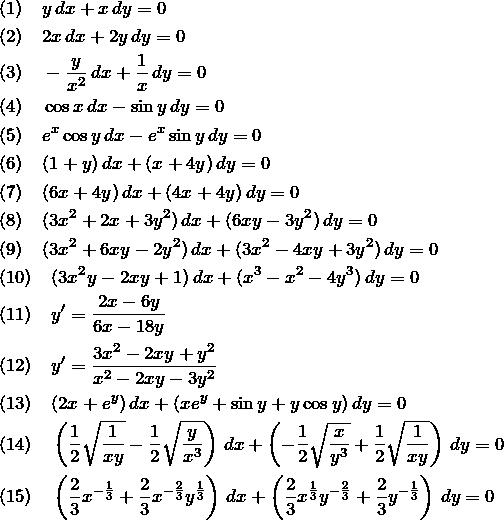 \begin{eqnarray*} &&(1)\quad y\,dx+x\,dy=0\\ &&(2)\quad 2x\,dx+2y\,dy=0\\ &&(3)\quad -\frac{y}{x^2}\,dx+\frac{1}{x}\,dy=0\\ &&(4)\quad \cos x\,dx-\sin  y\,dy=0\\ &&(5)\quad e^x \cos y\,dx-e^x\sin  y\,dy=0\\ &&(6)\quad (1+y)\,dx+(x+4y)\,dy=0\\ &&(7)\quad (6x+4y)\,dx+(4x+4y)\,dy=0\\ &&(8)\quad (3x^2+2x+3y^2)\,dx+(6xy-3y^2)\,dy=0\\ &&(9)\quad (3x^2+6xy-2y^2)\,dx+(3x^2-4xy+3y^2)\,dy=0\\ &&(10)\quad (3x^2y-2xy+1)\,dx+(x^3-x^2-4y^3)\,dy=0\\ &&(11)\quad y'=\frac{2x-6y}{6x-18y}\\ &&(12)\quad y'=\frac{3x^2-2xy+y^2}{x^2-2xy-3y^2}\\ &&(13)\quad (2x+e^y)\,dx+(xe^y+\sin  y+y\cos y)\,dy=0\\ &&(14)\quad \left(\frac{1}{2}\sqrt{\frac{1}{xy}}-\frac{1}{2}\sqrt{\frac{y}{x^3}}\right)\,dx+ \left(-\frac{1}{2}\sqrt{\frac{x}{y^3}}+\frac{1}{2}\sqrt{\frac{1}{xy}}\right)\,dy=0\\ &&(15)\quad \left(\frac{2}{3}x^{-\frac{1}{3}}+\frac{2}{3}x^{-\frac{2}{3}}y^{\frac{1}{3}}\right)\,dx+ \left(\frac{2}{3}x^{\frac{1}{3}}y^{-\frac{2}{3}} +\frac{2}{3}y^{-\frac{1}{3}}\right)\,dy=0 \end{eqnarray*}