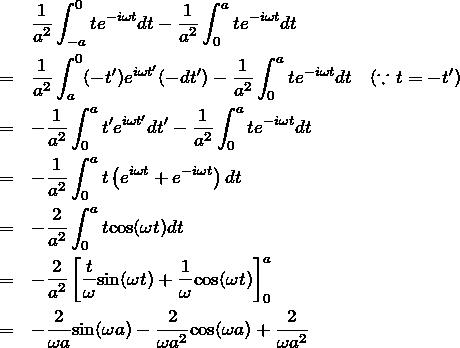 \begin{eqnarray*}&&\frac{1}{a^2}\int_{-a}^{0} t e^{-i\omega t}dt - \frac{1}{a^2}\int_{0}^{a} t e^{-i\omega t}dt \\&=&\frac{1}{a^2}\int_{a}^{0} (-t') e^{i\omega t'}(-dt') -\frac{1}{a^2}\int_{0}^{a} t e^{-i\omega t}dt  \quad (\because t=-t') \\ &=&-\frac{1}{a^2}\int_{0}^{a} t' e^{i\omega t'}dt' -\frac{1}{a^2} \int_{0}^{a} t e^{-i\omega t}dt \\ &=&-\frac{1}{a^2}\int_{0}^{a} t\left(e^{i\omega t} + e^{-i\omega t}  \right) dt\\ &=& -\frac{2}{a^2}\int_{0}^{a} t{\rm cos}(\omega t)dt \\ &=&-\frac{2}{a^2} \left[ \frac{t}{\omega} {\rm sin}(\omega t) + \frac{1}{\omega} {\rm cos}(\omega t)\right]_0^{a} \\&=&-\frac{2}{\omega a}{\rm sin}(\omega a) - \frac{2}{\omega a^2}{\rm cos}(\omega a) + \frac{2}{\omega a^2}\end{eqnarray*}