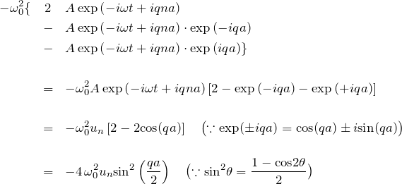 \begin{eqnarray*}-\omega_0^2 \{ &2&A\exp{\left( -i\omega t + iqna \right)}\\&-&A\exp{\left( -i\omega t + iqna \right)}\cdot\exp{(-iqa)}\\&-&A\exp{\left( -i\omega t + iqna \right)}\cdot\exp{( iqa)} \}\\ \\&=&-\omega_0^2 A\exp{\left( -i\omega t + iqna \right)}\left[ 2- \exp{(-iqa)} - \exp{(+iqa)}\right]\\ \\&=&-\omega_0^2 u_n\left[ 2- 2{\rm cos}(qa)\right]\quad \bigl(\because \exp(\pm iqa)={\rm cos}(qa)\pm i{\rm sin}(qa)\bigr) \\ \\&=&-4\,\omega_0^2 u_n {\rm sin}^2\left(\frac{qa}{2}\right)\quad \bigl(\because {\rm sin}^2\theta=\frac{1-{\rm cos}2\theta}{2} \bigr)\end{eqnarray*}