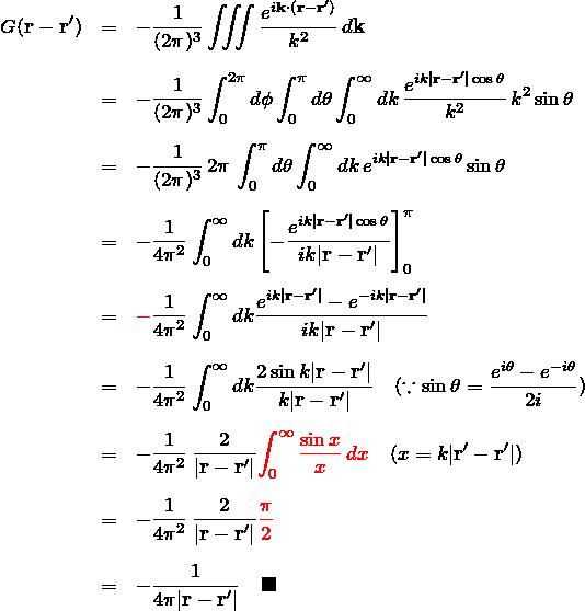 \begin{eqnarray*} G({\bfr}-{\bfr}')&=& -\frac{1}{(2\pi)^3}\iiint\frac{e^{i{\bfk}\cdot({\bfr}-{\bfr}')}}{k^2}\,d{\bfk}\\\\ &=& -\frac{1}{(2\pi)^3}\int_{0}^{2\pi}d\phi \int_{0}^{\pi}d\theta\int_{0}^{\infty}dk \,\frac{e^{ik|{\bfr}-{\bfr}'|\cos\theta}}{k^2}\, k^2\sin \theta\\\\ &=& -\frac{1}{(2\pi)^3}\,2\pi\, \int_{0}^{\pi}d\theta\int_{0}^{\infty}dk \,e^{ik|{\bfr}-{\bfr}'|\cos\theta}\sin \theta\\\\ &=& -\frac{1}{4\pi^2} \int_{0}^{\infty}dk \left[-\frac{e^{ik|{\bfr}-{\bfr}'|\cos\theta}}{ik|{\bfr}-{\bfr}'|}\right]_0^{\pi}\\\\ &=& \textcolor{red}{-}\frac{1}{4\pi^2} \int_{0}^{\infty}dk \frac{e^{ik|{\bfr}-{\bfr}'|}-e^{-ik|{\bfr}-{\bfr}'|}} {ik|{\bfr}-{\bfr}'|}\\\\ &=&-\frac{1}{4\pi^2} \int_{0}^{\infty}dk \frac{2\sin k|{\bfr}-{\bfr}'|}{k|{\bfr}-{\bfr}'|}\quad(\because\sin \theta=\frac{e^{i\theta}-e^{-i\theta}}{2i})\\\\ &=&-\frac{1}{4\pi^2}\, \frac{2}{|{\bfr}-{\bfr}'|}\textcolor{red}{\int_{0}^{\infty} \frac{\sin x}{x}\,dx}\quad(x=k|{\bfr}'-{\bfr}'|)\\\\ &=&-\frac{1}{4\pi^2}\, \frac{2}{|{\bfr}-{\bfr}'|}\textcolor{red}{\frac{\pi}{2}}\\\\ &=&-\frac{1}{4\pi|{\bfr}-{\bfr}'|}\quad\blacksquare \end{eqnarray*}