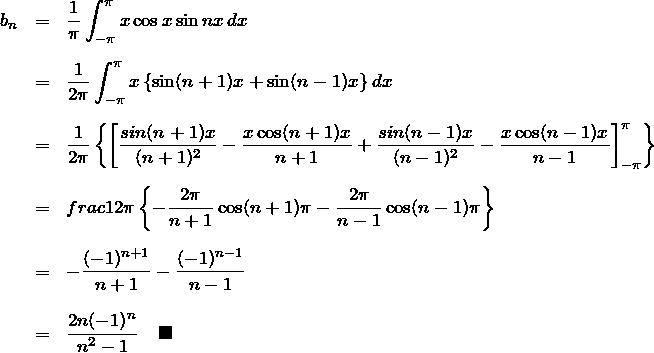 \begin{eqnarray*} b_n&=&\frac{1}{\pi}\int_{-\pi}^{\pi} x\cos x \sin nx\, dx\\\\ &=& \frac{1}{2\pi}\int_{-\pi}^{\pi}x\left\{ \sin(n+1)x+\sin(n-1)x\rihgt\}\,dx\\\\ &=& \frac{1}{2\pi}\left\{ \left[\frac{sin(n+1)x}{(n+1)^2}-\frac{x\cos(n+1)x}{n+1} +\frac{sin(n-1)x}{(n-1)^2}-\frac{x\cos(n-1)x}{n-1} \right]_{-\pi}^{\pi} \right\}\\\\ &=& frac{1}{2\pi}\left\{ -\frac{2\pi}{n+1}\cos(n+1)\pi-\frac{2\pi}{n-1}\cos(n-1)\pi \right\}\\\\ &=& -\frac{(-1)^{n+1}}{n+1}-\frac{(-1)^{n-1}}{n-1}\\\\ &=& \frac{2n(-1)^n}{n^2 - 1}\quad\blacksquare \end{eqnarray*}