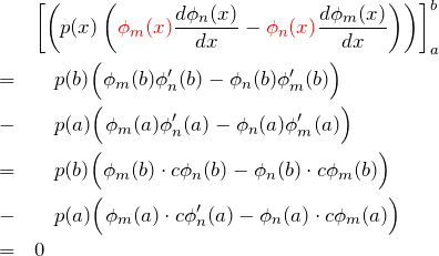 \begin{eqnarray*} &&\left[\left(p(x)\left(\textcolor{red}{\phi_m(x)}\frac{d\phi_n(x)}{dx}-\textcolor{red}{\phi_n(x)}\frac{d\phi_m(x)}{dx}\right) \right)\right]_a^b\\ &=&\quad p(b)\Bigl( \phi_m(b)\phi_n'(b) -\phi_n(b)\phi_m'(b) \Bigr)\\ &-&\quad p(a)\Bigl( \phi_m(a)\phi_n'(a) -\phi_n(a)\phi_m'(a) \Bigr)\\ &=&\quad p(b)\Bigl( \phi_m(b)\cdot c\phi_n(b) -\phi_n(b) \cdot c\phi_m(b) \Bigr)\\ &-&\quad p(a)\Bigl( \phi_m(a)\cdot c\phi_n'(a) -\phi_n(a)\cdot c\phi_m(a) \Bigr)\\ &=&0 \end{eqnarray*}