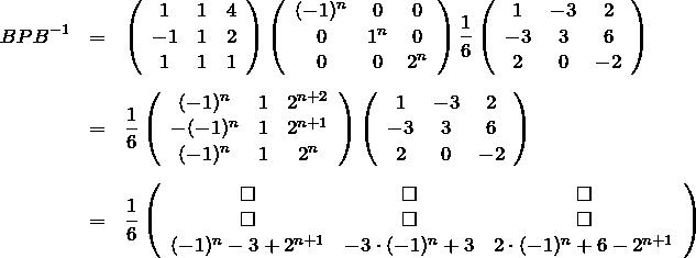 \begin{eqnarray*} BPB^{-1} &=&\left( \begin{array}{ccc} 1&1&4\\ -1&1&2\\ 1&1&1 \end{array}\right)\left( \begin{array}{ccc} (-1)^n&0&0\\ 0&1^n&0\\ 0&0&2^n \end{array}\right)\frac{1}{6}\left( \begin{array}{ccc} 1&-3&2\\ -3&3&6\\ 2&0&-2\end{array}\right)\\ \\ &=&\frac{1}{6}\left( \begin{array}{ccc} (-1)^n&1&2^{n+2}\\ -(-1)^n&1&2^{n+1}\\ (-1)^n&1&2^n \end{array}\right)\left( \begin{array}{ccc} 1&-3&2\\ -3&3&6\\ 2&0&-2 \end{array}\right)\\ \\ &=&\frac{1}{6}\left( \begin{array}{ccc}\square&\square&\square \\\square&\square&\square \\(-1)^n-3+2^{n+1}& -3\cdot (-1)^n+3 &2\cdot (-1)^n + 6 -2^{n+1}\end{array}\right)\end{eqnarray*}