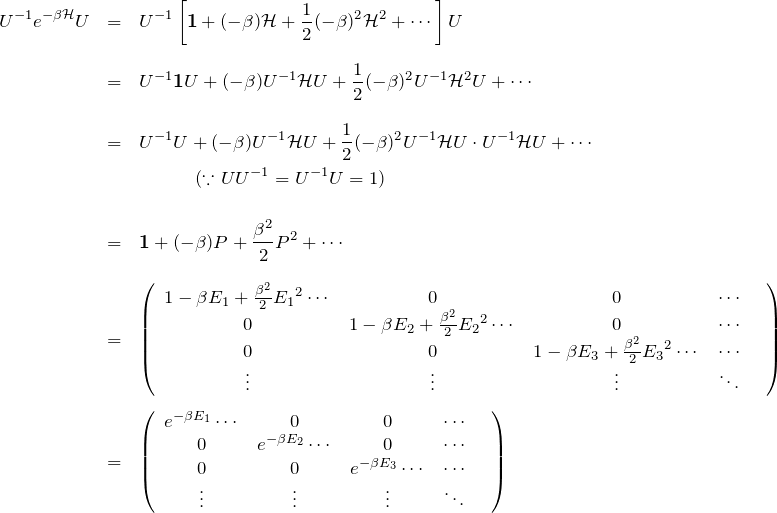 \begin{eqnarray*}U^{-1}e^{-\beta{\mathcal H}}U&=&U^{-1}\left[ {\bf 1}+(-\beta){\mathcal H}+\frac{1}{2}(-\beta)^2{\mathcal H}^2+\cdots \right] U\\ \\&=&U^{-1}{\bf 1}U+(-\beta)U^{-1}{\mathcal H}U+\frac{1}{2}(-\beta)^2 U^{-1}{\mathcal H}^2U+\cdots \\\\&=&U^{-1}U+(-\beta)U^{-1}{\mathcal H}U+\frac{1}{2}(-\beta)^2 U^{-1}{\mathcal H}U\cdot U^{-1}{\mathcal H}U+\cdots \\&& \quad \quad \quad (\because UU^{-1}=U^{-1}U=1)\\ \\&=&{\bf 1}+(-\beta)P+\frac{\beta^2}{2}P^2+\cdots \\ \\&=&\left( \begin{array}{cccccc}1-\beta E_1 +\frac{\beta^2}{2}{E_1}^2 \cdots& 0 & 0 &\cdots \\0 &1-\beta E_2 +\frac{\beta^2}{2}{E_2}^2 \cdots& 0 & \cdots \\0 & 0 & 1-\beta E_3 +\frac{\beta^2}{2}{E_3}^2 \cdots & \cdots \\\vdots &\vdots &\vdots & \ddots &\end{array} \right)\\ \\&=&\left( \begin{array}{cccccc}e^{-\beta E_1} \cdots& 0 & 0 &\cdots \\0 &e^{-\beta E_2} \cdots& 0 & \cdots \\0 & 0 & e^{-\beta E_3} \cdots & \cdots \\\vdots &\vdots &\vdots & \ddots &\end{array} \right)\end{eqnarray*}