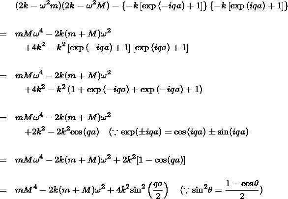\begin{eqnarray*}&&(2k-\omega^2 m)(2k-\omega^2 M)-\left\{ -k\left[ \exp{(-iqa)} + 1\right] \right\}\left\{ -k\left[ \exp{( iqa)} + 1\right] \right\}\\ \\&=&mM\omega^4 - 2k(m+M)\omega^2 \\&&\quad + 4k^2-k^2 \left[ \exp{(-iqa)} + 1\right] \left[ \exp{( iqa)} + 1\right] \\ \\&=&mM\omega^4 - 2k(m+M) \omega^2 \\&&\quad + 4k^2-k^2 \left( 1+\exp{(-iqa)} +\exp{(-iqa)} + 1 \right)\\ \\&=&mM\omega^4 - 2k(m+M) \omega^2 \\&&\quad + 2k^2 - 2k^2 {\rm cos}(qa)\quad (\because \exp(\pm iqa)={\rm cos}(iqa)\pm {\rm sin}(iqa)\\ \\&=&mM\omega^4 - 2k(m+M) \omega^2 + 2k^2 [1-{\rm cos}(qa)]\\ \\&=&mM^4 - 2k(m+M) \omega^2 + 4k^2 {\rm sin}^2 \left( \frac{qa}{2} \right)\quad (\because {\rm sin}^2\theta = \frac{1-{\rm cos}\theta}{2} )\end{eqnarray*}