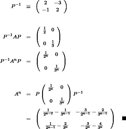 \begin{eqnarray*} P^{-1}&\equiv& \left(\begin{array}{cc} 2&-3\\ -1&2 \end{array} \right)\\\\\\ P^{-1}AP&=& \left(\begin{array}{cc} \frac{1}{2}&0\\\\ 0&\frac{1}{3} \end{array} \right)\\\\\ P^{-1}A^n P&=& \left(\begin{array}{cc} \frac{1}{2^n}&0\\\\ 0&\frac{1}{3^n} \end{array} \right)\\\\\\ A^n&=&P\left(\begin{array}{cc} \frac{1}{2^n}&0\\\\ 0&\frac{1}{3^n} \end{array} \right)P^{-1}\\\\ &=& \left(\begin{array}{cc} \frac{1}{2^{n-2}}-\frac{1}{3^{n-1}}& -\frac{3}{2^{n-1}}-\frac{2}{3^{n-1}}\\\\ \frac{1}{2^{n-1}}-\frac{2}{3^{n}}& -\frac{3}{2^{n}}-\frac{4}{3^{n}} \end{array} \right)\quad\blacksquare \end{eqnarray*}