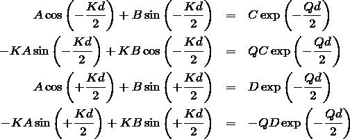 \begin{eqnarray*} A\cos\left(-\frac{Kd}{2}\right)+B\sin \left(-\frac{Kd}{2}\right)&=&C\exp\left(-\frac{Qd}{2}\right)\\ -KA\sin \left(-\frac{Kd}{2}\right)+KB\cos\left(-\frac{Kd}{2}\right)&=&QC\exp\left(-\frac{Qd}{2}\right)\\ A\cos\left(+\frac{Kd}{2}\right)+B\sin \left(+\frac{Kd}{2}\right)&=&D\exp\left(-\frac{Qd}{2}\right)\\ -KA\sin \left(+\frac{Kd}{2}\right)+KB\sin \left(+\frac{Kd}{2}\right)&=&-QD\exp\left(-\frac{Qd}{2}\right) \end{eqnarray*}